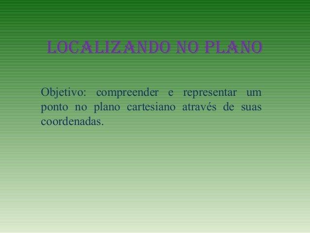LOCALIZANDO NO PLANO Objetivo: compreender e representar um ponto no plano cartesiano através de suas coordenadas.