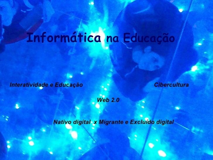 Informática na Educação   Interatividade e Educação                         Cibercultura                               Web...