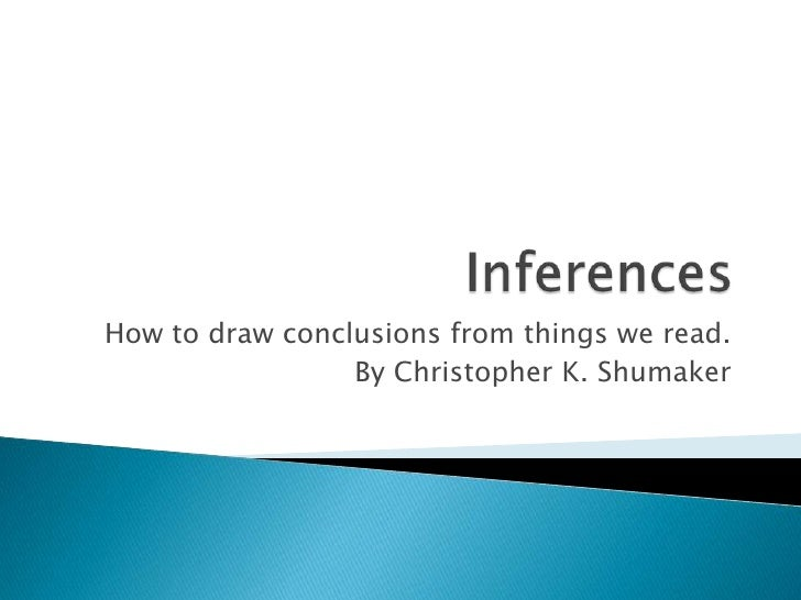 Inferences<br />How to draw conclusions from things we read.<br />By Christopher K. Shumaker<br />
