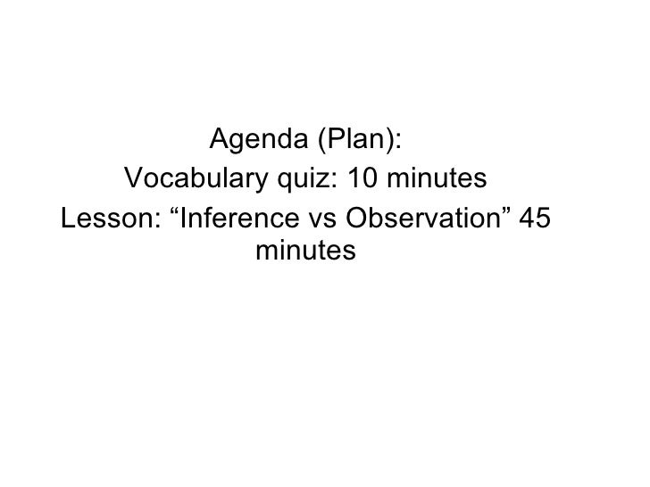 "Agenda (Plan): Vocabulary quiz: 10 minutes Lesson: ""Inference vs Observation"" 45 minutes"