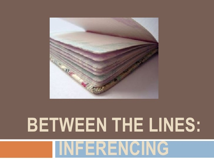BETWEEN THE LINES: INFERENCING