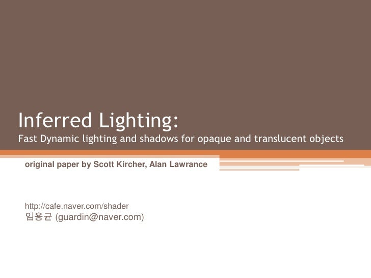 Inferred Lighting:Fast Dynamic lighting and shadows for opaque and translucent objects<br />original paper by Scott Kirche...