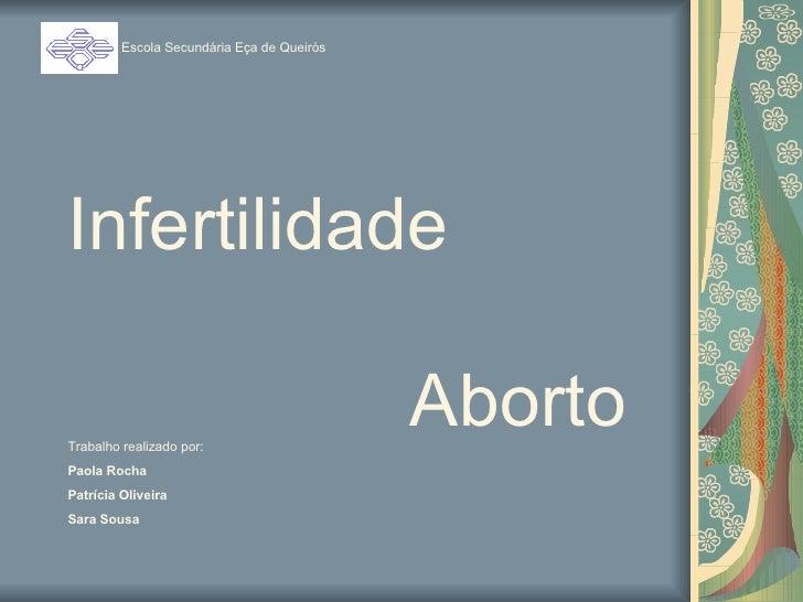Infertilidade   Aborto Escola Secundária Eça de Queirós Trabalho realizado por: Paola Rocha Patrícia Oliveira Sara Sousa