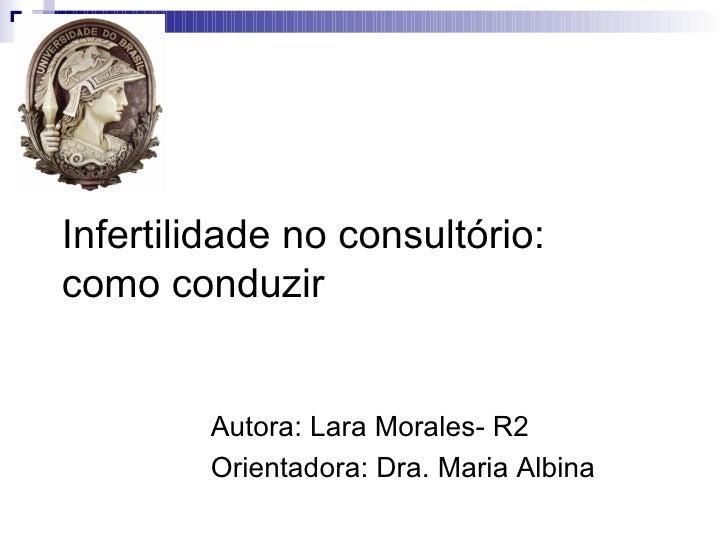 Infertilidade no consultório:como conduzir        Autora: Lara Morales- R2        Orientadora: Dra. Maria Albina