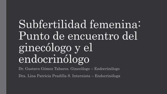 Subfertilidad femenina: Punto de encuentro del ginecólogo y el endocrinólogo Dr. Gustavo Gómez Tabares. Ginecólogo – Endoc...