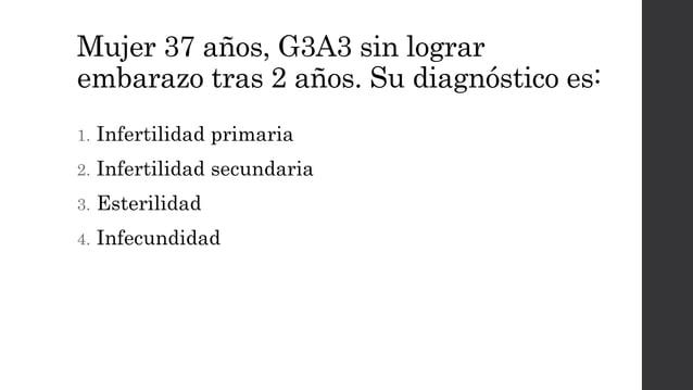 Mujer 37 años, G3A3 sin lograr embarazo tras 2 años. Su diagnóstico es: 1. Infertilidad primaria 2. Infertilidad secundari...