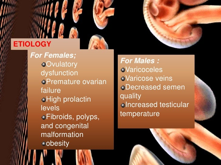 ETIOLOGY<br />For Females;<br />Ovulatory dysfunction<br />Premature ovarian failure<br />High prolactin levels<br />Fibro...