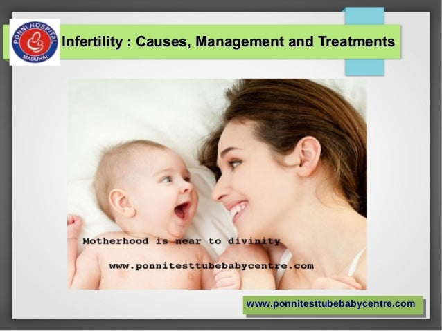 Infertility : Causes, Management and TreatmentsInfertility : Causes, Management and Treatments www.ponnitesttubebabycentre...
