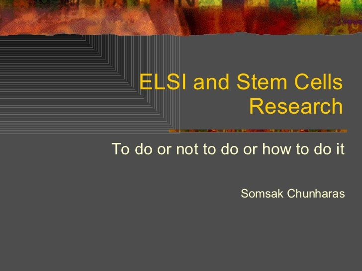 ELSI and Stem Cells Research To do or not to do or how to do it Somsak Chunharas