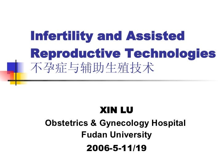 Infertility and  Assisted Reproductive Technologies  不孕症与 辅助生殖技术 XIN LU Obstetrics & Gynecology Hospital  Fudan University...