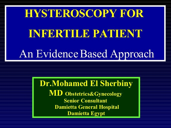 HYSTEROSCOPY FOR  INFERTILE PATIENT An Evidence Based Approach Dr.Mohamed El Sherbiny MD  Obstetrics&Gynecology   Senior C...