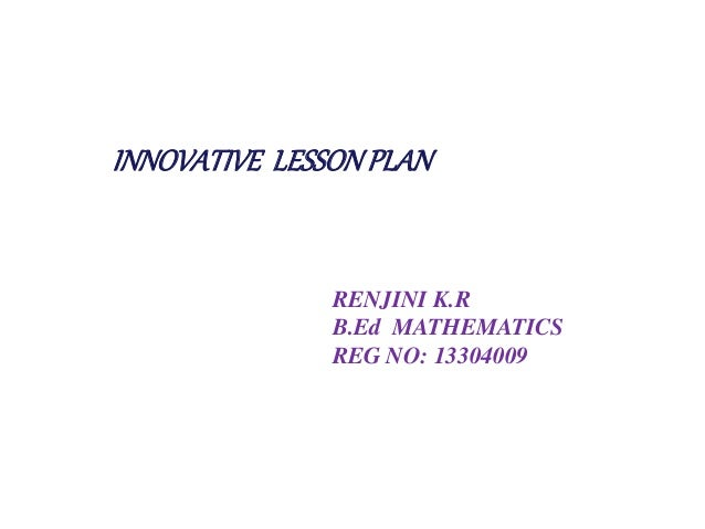INNOVATIVE LESSON PLAN  RENJINI K.R  B.Ed MATHEMATICS  REG NO: 13304009