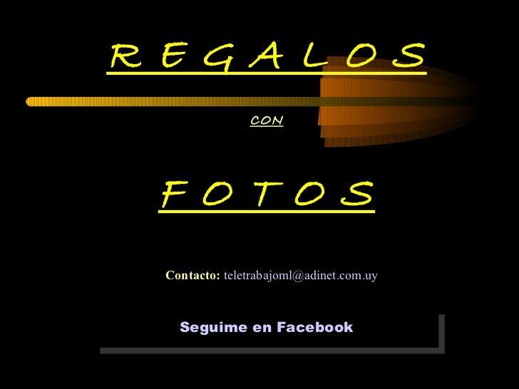 R E G A L O S CON F O T O S Contacto:   [email_address] Seguime en  Facebook