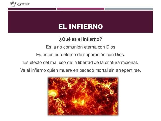 EL INFIERNO ¿Qué es el infierno? Es la no comunión eterna con Dios Es un estado eterno de separación con Dios. Es efecto d...