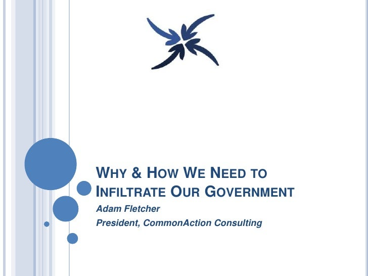 WHY & HOW WE NEED TOINFILTRATE OUR GOVERNMENTAdam FletcherPresident, CommonAction Consulting