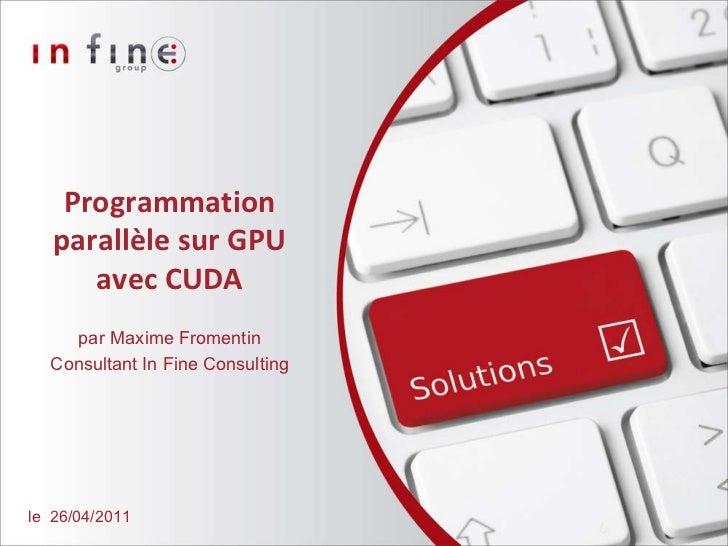 Programmation parallèle sur GPU avec CUDA par   Maxime Fromentin Consultant In Fine Consulting le  26/04/2011