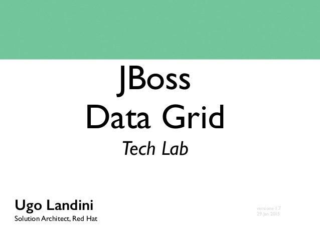 JBoss Data Grid Tech Lab Ugo Landini Solution Architect, Red Hat versione 1.7 29 Jan 2015