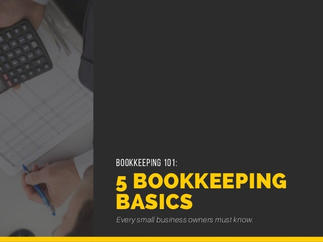 5 BOOKKEEPING BASICS Every small business owners must know. BOOKKEEPING 101: