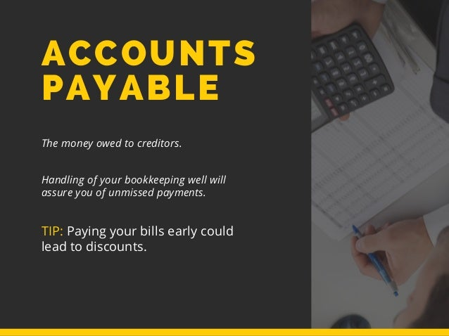 ACCOUNTS PAYABLE The money owed to creditors. Handling of your bookkeeping well will assure you of unmissed payments. TIP:...
