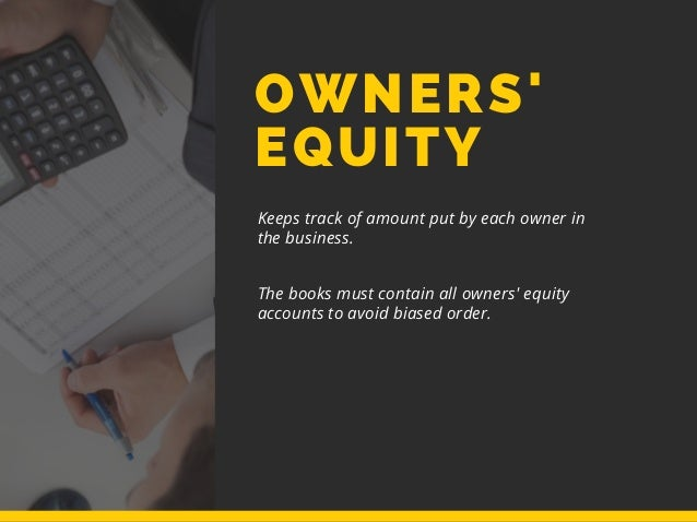 OWNERS' EQUITY Keeps track of amount put by each owner in the business. The books must contain all owners' equity accounts...