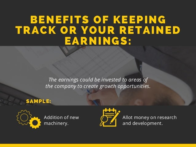 BENEFITS OF KEEPING TRACK OR YOUR RETAINED EARNINGS: The earnings could be invested to areas of the company to create grow...