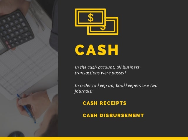 CASH In the cash account, all business transactions were passed. In order to keep up, bookkeepers use two journals: CASH R...