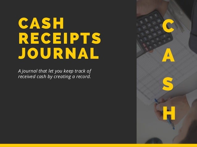 CASH RECEIPTS JOURNAL A journal that let you keep track of received cash by creating a record. C A S H