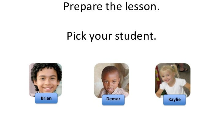 Prepare the lesson.        Pick your student.Brian           Demar         Kaylie