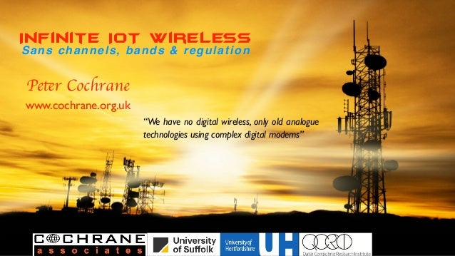 "Infinite IoT WirElesS Sans channels, bands & regulation Peter Cochrane www.cochrane.org.uk ""We have no digital wireless, o..."
