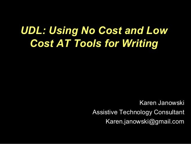 UDL: Using No Cost and Low Cost AT Tools for Writing Karen Janowski Assistive Technology Consultant Karen.janowski@gmail.c...