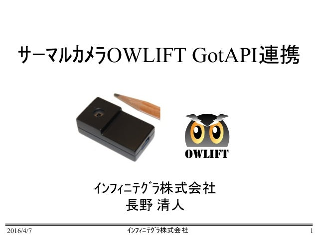 2016/4/7 インフィニテグラ株式会社 1 サーマルカメラOWLIFT GotAPI連携 インフィニテグラ株式会社 長野 清人 OWLIFT