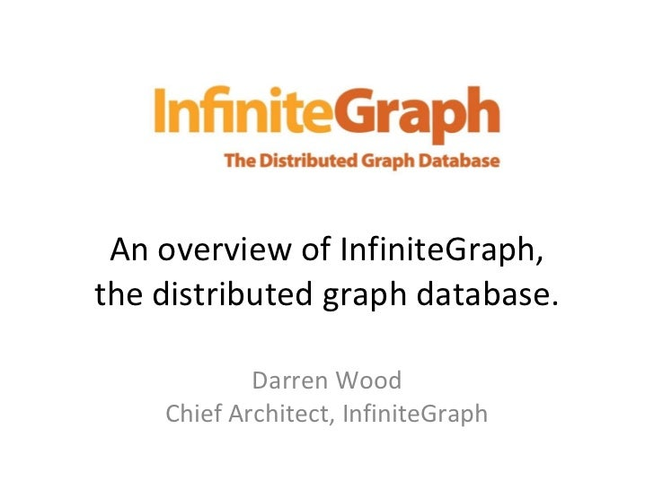 An overview of InfiniteGraph, the distributed graph database. Darren Wood Chief Architect, InfiniteGraph
