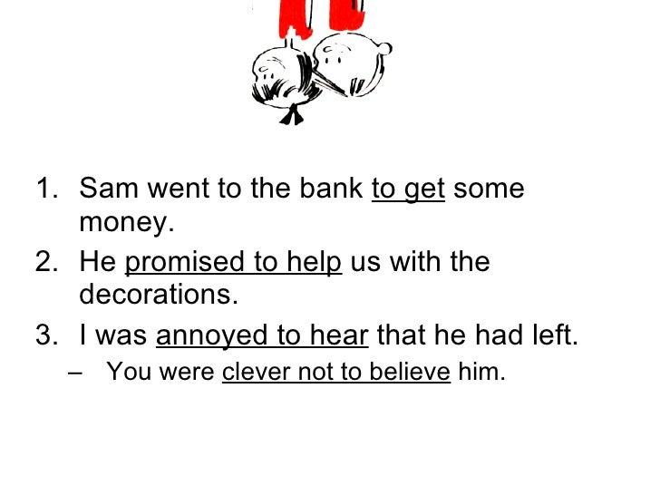 <ul><li>Sam went to the bank  to get  some money. </li></ul><ul><li>He  promised to help  us with the decorations. </li></...