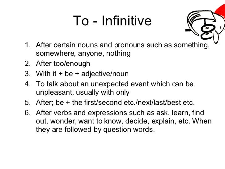 To - Infinitive <ul><ul><li>After certain nouns and pronouns such as something, somewhere, anyone, nothing </li></ul></ul>...