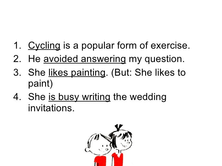 <ul><li>Cycling  is a popular form of exercise. </li></ul><ul><li>He  avoided answering  my question. </li></ul><ul><li>Sh...