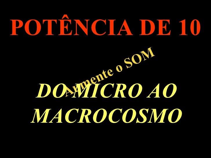 . Aumente o SOM POTÊNCIA DE 10 DO MICRO AO MACROCOSMO