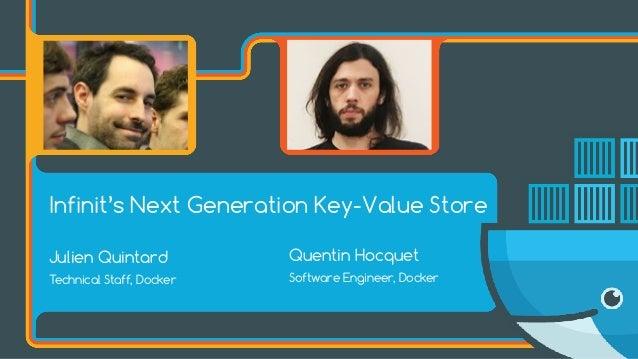 Julien Quintard Technical Staff, Docker Quentin Hocquet Software Engineer, Docker Infinit's Next Generation Key-Value Store