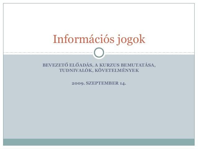 BEVEZETŐ ELŐADÁS, A KURZUS BEMUTATÁSA, TUDNIVALÓK, KÖVETELMÉNYEK 2009. SZEPTEMBER 14. Információs jogok