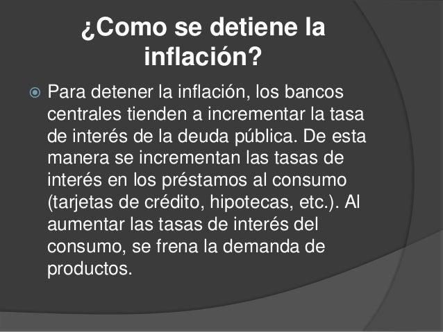 ¿Como se detiene lainflación? Para detener la inflación, los bancoscentrales tienden a incrementar la tasade interés de l...