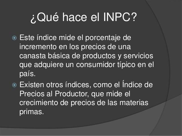 ¿Qué hace el INPC? Este índice mide el porcentaje deincremento en los precios de unacanasta básica de productos y servici...