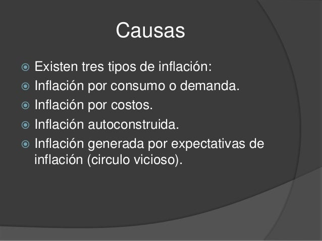 Causas Existen tres tipos de inflación: Inflación por consumo o demanda. Inflación por costos. Inflación autoconstruid...
