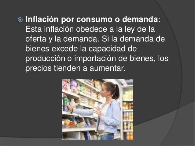  Inflación por consumo o demanda:Esta inflación obedece a la ley de laoferta y la demanda. Si la demanda debienes excede ...