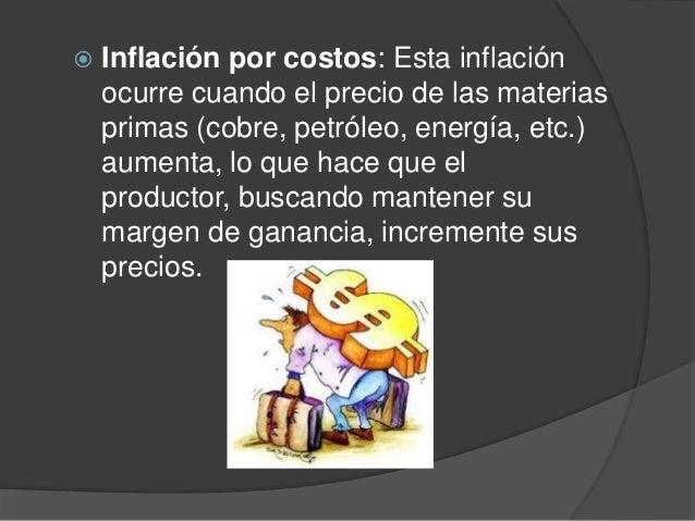  Inflación por costos: Esta inflaciónocurre cuando el precio de las materiasprimas (cobre, petróleo, energía, etc.)aument...