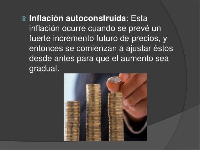  Inflación autoconstruida: Estainflación ocurre cuando se prevé unfuerte incremento futuro de precios, yentonces se comie...