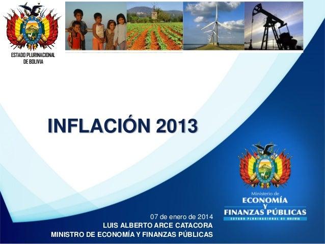 ESTADO PLURINACIONAL DE BOLIVIA  INFLACIÓN 2013  07 de enero de 2014 LUIS ALBERTO ARCE CATACORA MINISTRO DE ECONOMÍA Y FIN...
