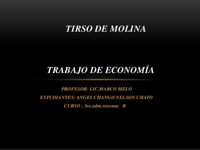 PROFESOR: LIC.MARCO MELO ESTUDIANTES: ANGEL CHANGO NELSON CHATO CURSO : 3ro.adm.sistemas B TRABAJO DE ECONOMÍA TIRSO DE MO...