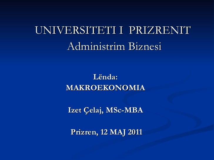 UNIVERSITETI I   PRIZRENIT  Administrim Biznesi Lënda:  MAKROEKONOMIA  Izet Çelaj, MSc-MBA  Prizren, 12 MAJ 2011