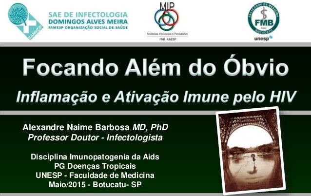 Alexandre Naime Barbosa MD, PhD Professor Doutor - Infectologista Disciplina Imunopatogenia da Aids PG Doenças Tropicais U...