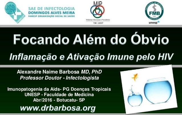 Alexandre Naime Barbosa MD, PhD Professor Doutor - Infectologista Imunopatogenia da Aids- PG Doenças Tropicais UNESP - Fac...