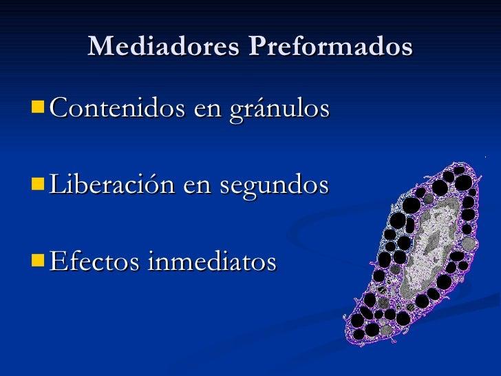 Mediadores Preformados <ul><li>Contenidos en gránulos </li></ul><ul><li>Liberación en segundos </li></ul><ul><li>Efectos i...